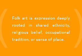 Folk Art is expression deeply rooted in shared ethnicity, religious belief, occupational tradition, or sense of place.